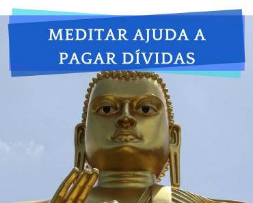 Meditação para pagar dividas? Meditar para ganhar dinheiro? O que meditar tem a ver com dividas?