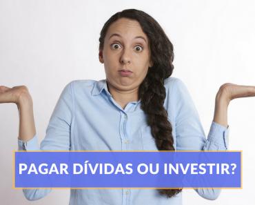 Educação financeira - Pagar dividas ou investir - Finanças pessoais - Investimento